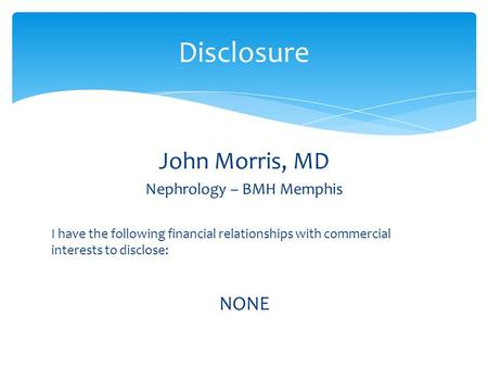 John Morris, MD Nephrology – BMH Memphis I have the following financial relationships with commercial interests to disclose: NONE Disclosure.