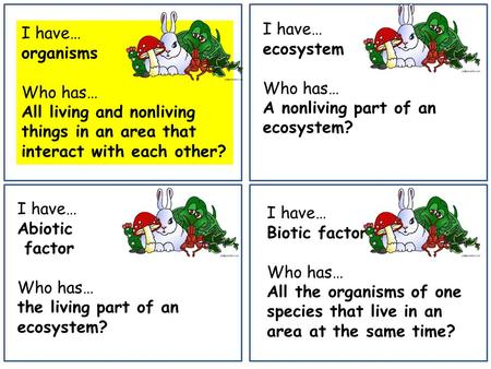 I have… organisms Who has… All living and nonliving things in an area that interact with each other? I have… ecosystem Who has… A nonliving part of an.