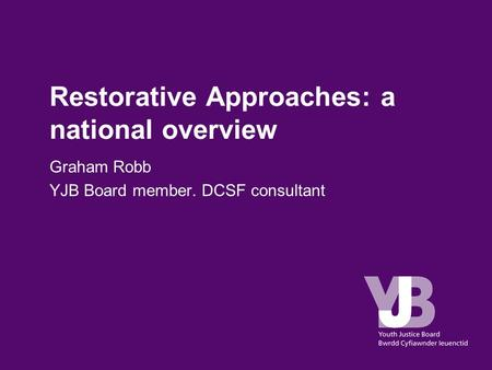 Restorative Approaches: a national overview Graham Robb YJB Board member. DCSF consultant.