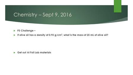 Chemistry – Sept 9, 2016  P3 Challenge –  If olive oil has a density of 0.93 g/cm 3, what is the mass of 25 mL of olive oil?  Get out Al Foil Lab materials.