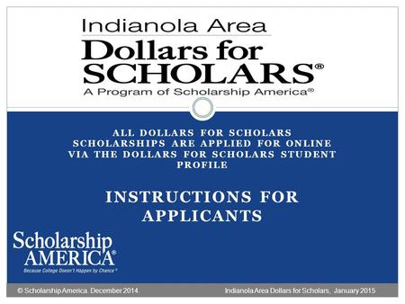 ALL DOLLARS FOR SCHOLARS SCHOLARSHIPS ARE APPLIED FOR ONLINE VIA THE DOLLARS FOR SCHOLARS STUDENT PROFILE INSTRUCTIONS FOR APPLICANTS © Scholarship America.