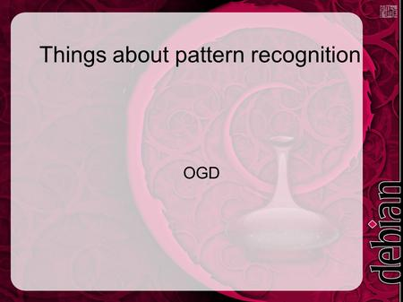 Things about pattern recognition OGD. Pattern recognition ● Simplify the input ● Extract features ● Process ● Learn? ● Output results.