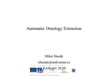 Automatic Ontology Extraction Miloš Husák RASLAN 2010.