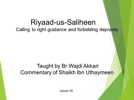 Riyaad-us-Saliheen Calling to right guidance and forbidding depravity Taught by Br Wajdi Akkari Commentary of Shaikh Ibn Uthaymeen Lesson 45.