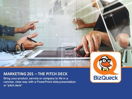 "MARKETING 201 – THE PITCH DECK Bring your product, service or company to life in a concise, clear way with a PowerPoint slide presentation or ""pitch deck""."