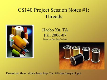 CS140 Project Session Notes #1: Threads Haobo Xu, TA Fall 2006-07 Based on Ben Sapp's slides Download these slides from