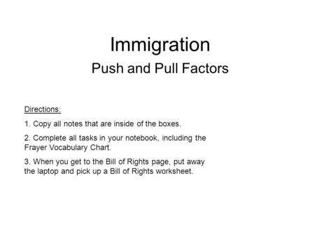 Immigration Push and Pull Factors Directions: 1. Copy all notes that are inside of the boxes. 2. Complete all tasks in your notebook, including the Frayer.