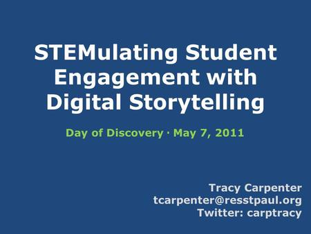 STEMulating Student Engagement with Digital Storytelling Day of Discovery  May 7, 2011 Tracy Carpenter Twitter: carptracy.