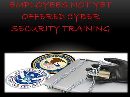 DC GOVERNMENT EMPLOYEES NOT YET OFFERED CYBER SECURITY TRAINING.