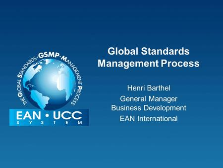 Global Standards Management Process Henri Barthel General Manager Business Development EAN International.