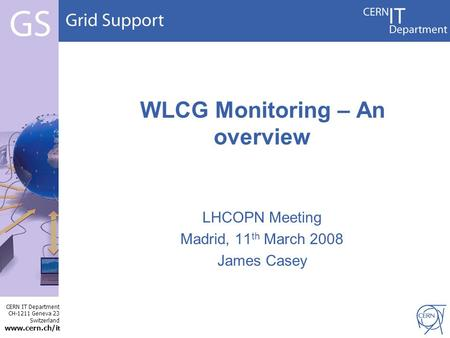 CERN IT Department CH-1211 Geneva 23 Switzerland  t LHCOPN Meeting Madrid, 11 th March 2008 James Casey WLCG Monitoring – An overview.