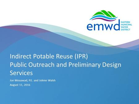 1 | emwd.org Indirect Potable Reuse (IPR) Public Outreach and Preliminary Design Services Joe Mouawad, P.E. and Jolene Walsh August 11, 2016.