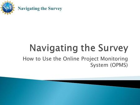 How to Use the Online Project Monitoring System (OPMS) Navigating the Survey.