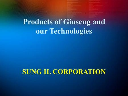 Products of Ginseng and our Technologies SUNG IL CORPORATION.