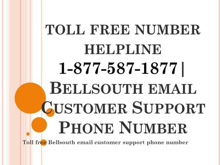 TOLL FREE NUMBER HELPLINE 1-877-587-1877| B ELLSOUTH  C USTOMER S UPPORT P HONE N UMBER Toll free Bellsouth  customer support phone number.
