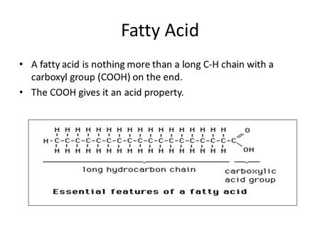 Fatty Acid A fatty acid is nothing more than a long C-H chain with a carboxyl group (COOH) on the end. The COOH gives it an acid property.
