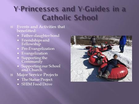  Events and Activities that benefitted:  Father-daughter bond  Friendships and Fellowship  Pre-Evangelization  Evangelization  Supporting the Community.