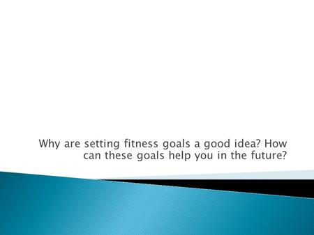 Why are setting fitness goals a good idea? How can these goals help you in the future?
