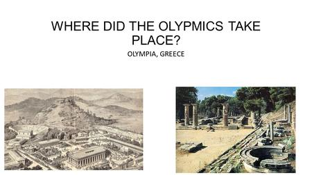 WHERE DID THE OLYPMICS TAKE PLACE? OLYMPIA, GREECE.
