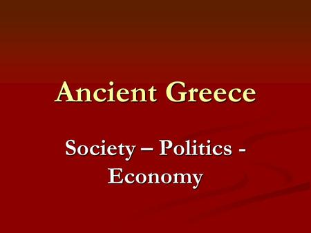 Ancient Greece Society – Politics - Economy. Greek Society People identified themselves with their city-state. People identified themselves with their.
