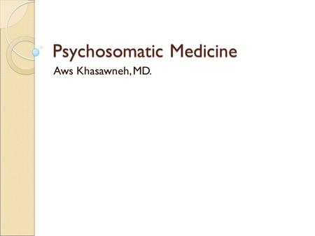 Psychosomatic Medicine Aws Khasawneh, MD.. Overview: * Psychosomatic medicine is an area of scientific investigation concerned with the relation between.