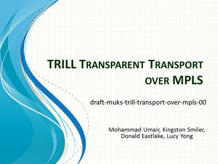 TRILL T RANSPARENT T RANSPORT OVER MPLS draft-muks-trill-transport-over-mpls-00 Mohammad Umair, Kingston Smiler, Donald Eastlake, Lucy Yong.