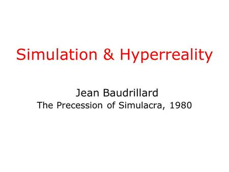 Simulation & Hyperreality Jean Baudrillard The Precession of Simulacra, 1980.