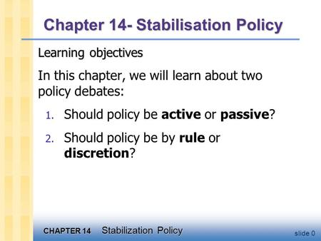 CHAPTER 14 Stabilization Policy slide 0 Chapter 14- Stabilisation Policy Learning objectives In this chapter, we will learn about two policy debates: 1.