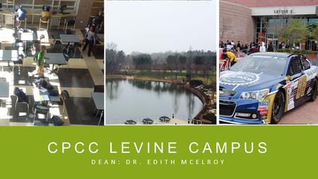 CPCC LEVINE CAMPUS DEAN: DR. EDITH MCELROY. HISTORY ▪ Campus Opening, Fall 1998 Richard Zollinger, Dean ▪ Levine II Opening, Summer 2004 Augustine Martinez,