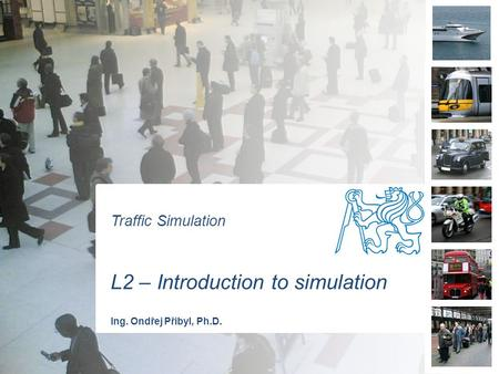 Traffic Simulation L2 – Introduction to simulation Ing. Ondřej Přibyl, Ph.D.