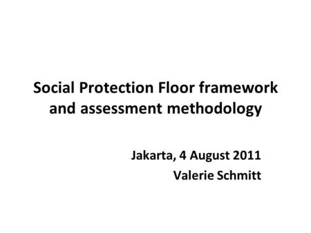 Social Protection Floor framework and assessment methodology Jakarta, 4 August 2011 Valerie Schmitt.