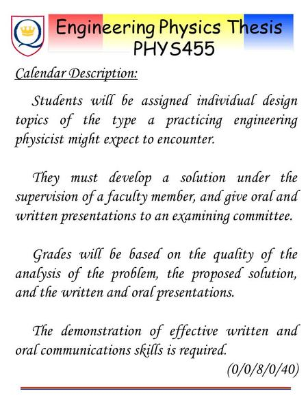 Engineering Physics Thesis PHYS455 Calendar Description: Students will be assigned individual design topics of the type a practicing engineering physicist.