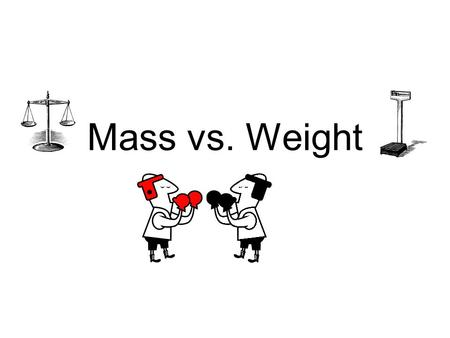 Mass vs. Weight. Mass and Weight are RELATED but are NOT the SAME properties.