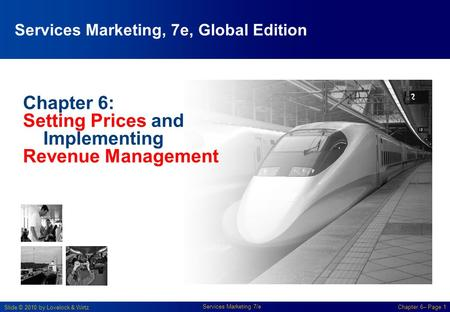 Slide © 2010 by Lovelock & Wirtz Services Marketing 7/e Chapter 6– Page 1 Chapter 6: Setting Prices and Implementing Revenue Management Services Marketing,
