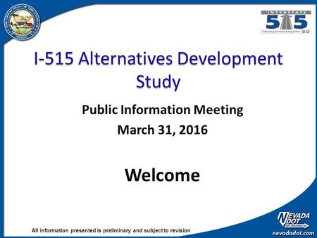 All information presented is preliminary and subject to revision I-515 Alternatives Development Study Public Information Meeting March 31, 2016 Welcome.