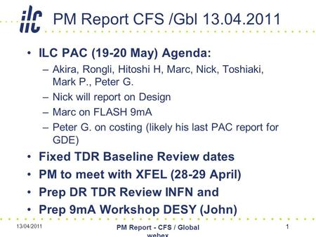 PM Report CFS /Gbl 13.04.2011 ILC PAC (19-20 May) Agenda: –Akira, Rongli, Hitoshi H, Marc, Nick, Toshiaki, Mark P., Peter G. –Nick will report on Design.