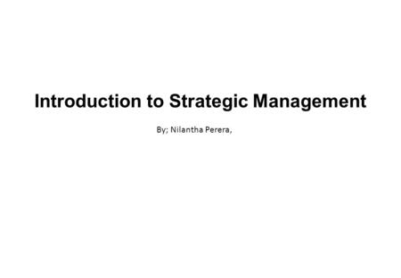 Introduction to Strategic Management By; Nilantha Perera,