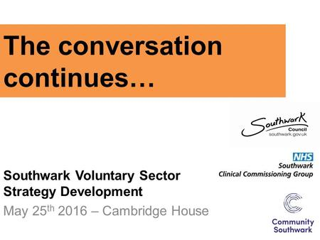 The conversation continues… Southwark Voluntary Sector Strategy Development May 25 th 2016 – Cambridge House.