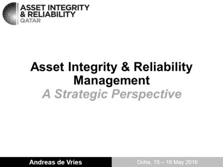 Asset Integrity & Reliability Management A Strategic Perspective Andreas de Vries Doha, 15 – 18 May 2016.