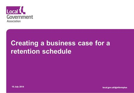 Creating a business case for a retention schedule 10 July 2014 local.gov.uk/lginformplus.