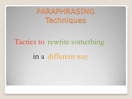 PARAPHRASING Techniques Tactics torewrite something in adifferent way.