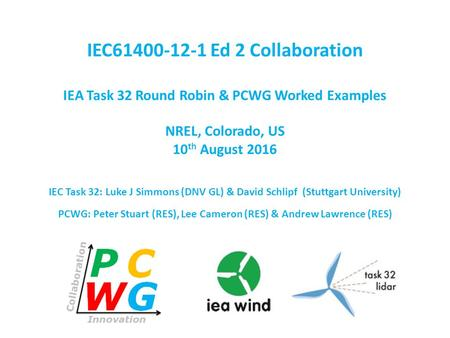IEC61400-12-1 Ed 2 Collaboration IEA Task 32 Round Robin & PCWG Worked Examples NREL, Colorado, US 10 th August 2016 IEC Task 32: Luke J Simmons (DNV GL)