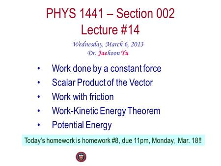 PHYS 1441 – Section 002 Lecture #14 Wednesday, March 6, 2013 Dr. Jaehoon Yu Work done by a constant force Scalar Product of the Vector Work with friction.