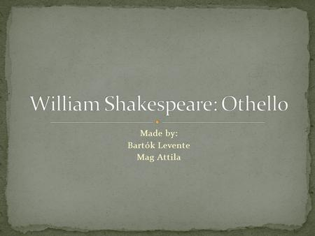 Made by: Bartók Levente Mag Attila. The Othello was written around 1603. It is William Shakespeare's drama. It was written for the stage. There are 13.
