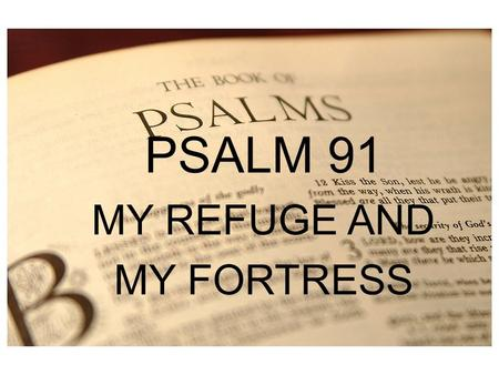 "PSALM 1 PSALM 91 MY REFUGE AND MY FORTRESS. ""In the whole collection there is not a more cheering psalm; its tone is elevated and sustained throughout,"