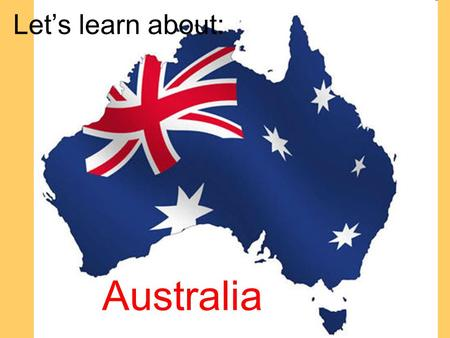 Let's learn about: Australia. Australians = Aussies Here's an Aussie video clip.