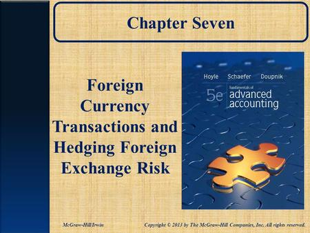 Chapter Seven Foreign Currency Transactions and Hedging Foreign Exchange Risk McGraw-Hill/Irwin Copyright © 2013 by The McGraw-Hill Companies, Inc. All.