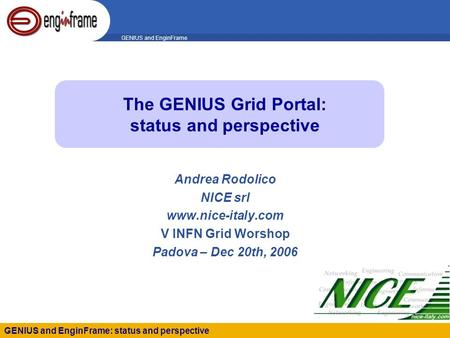 GENIUS and EnginFrame GENIUS and EnginFrame: status and perspective The GENIUS Grid Portal: status and perspective Andrea Rodolico NICE srl