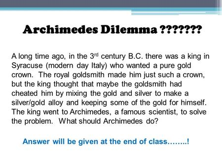 Archimedes Dilemma ??????? A long time ago, in the 3 rd century B.C. there was a king in Syracuse (modern day Italy) who wanted a pure gold crown. The.
