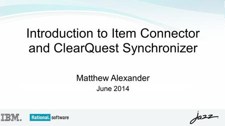 Introduction to Item Connector and ClearQuest Synchronizer Matthew Alexander June 2014.